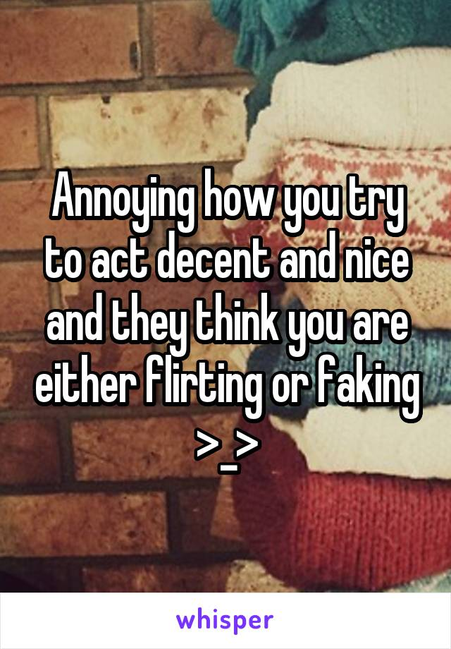 Annoying how you try to act decent and nice and they think you are either flirting or faking >_>