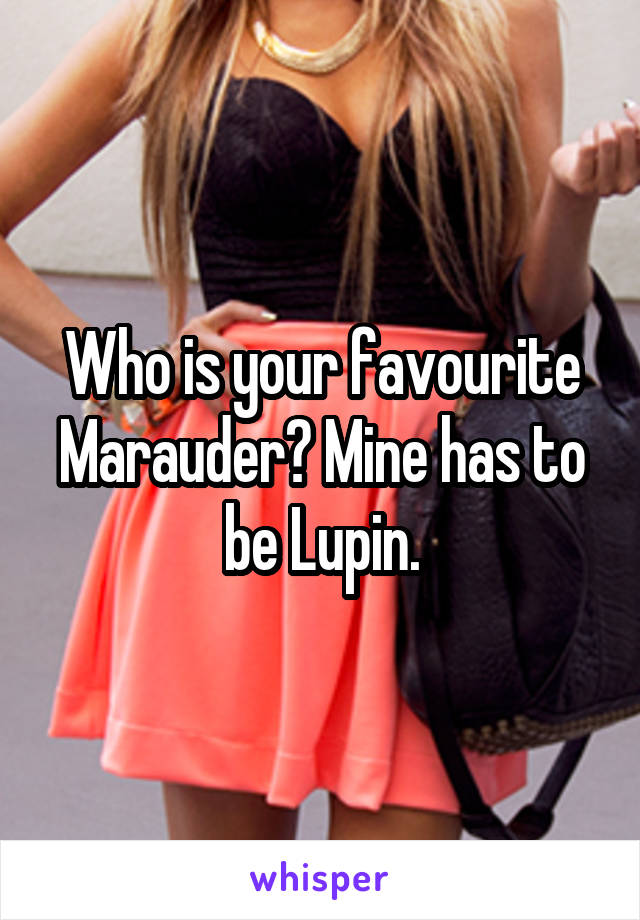 Who is your favourite Marauder? Mine has to be Lupin.