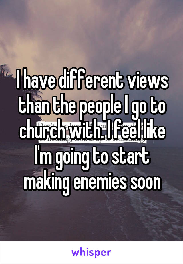 I have different views than the people I go to church with. I feel like I'm going to start making enemies soon