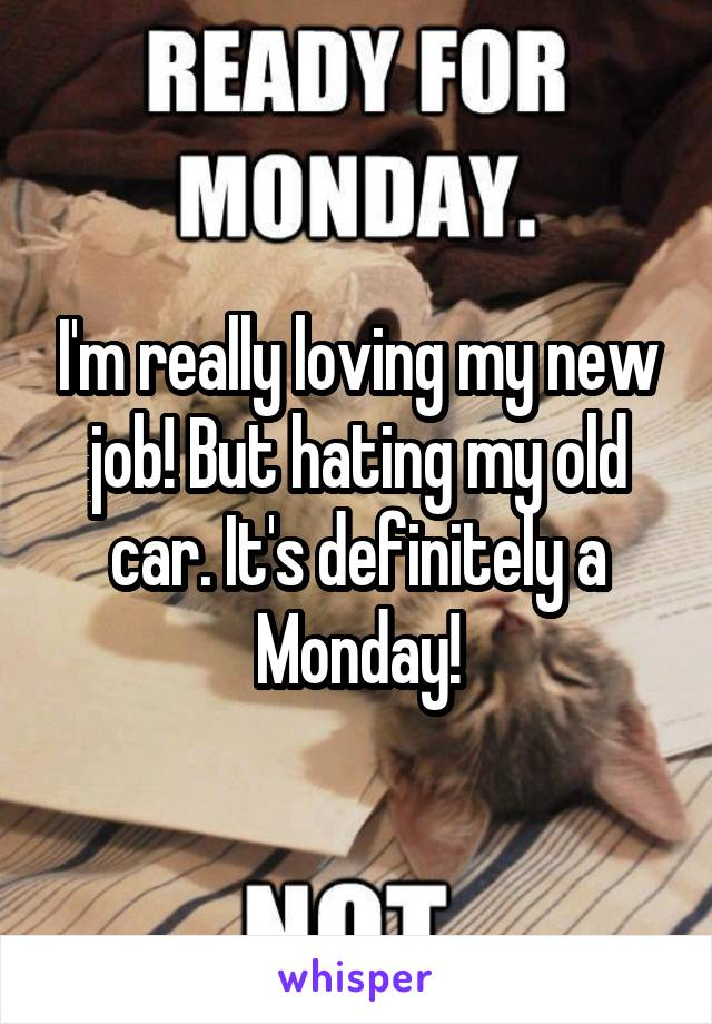 I'm really loving my new job! But hating my old car. It's definitely a Monday!