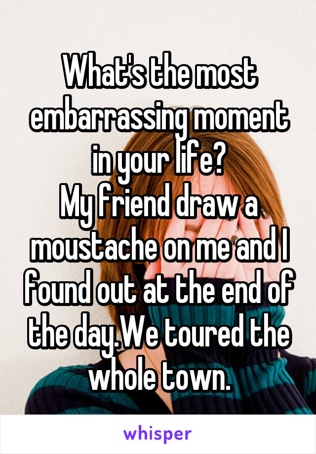 What's the most embarrassing moment in your life? My friend draw a moustache on me and I found out at the end of the day.We toured the whole town.