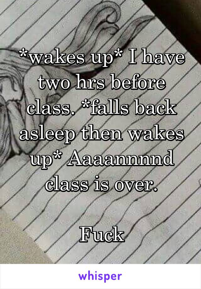 *wakes up* I have two hrs before class. *falls back asleep then wakes up* Aaaannnnd class is over.  Fuck