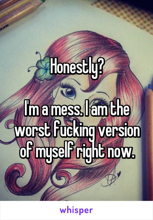 Honestly?  I'm a mess. I am the worst fucking version of myself right now.