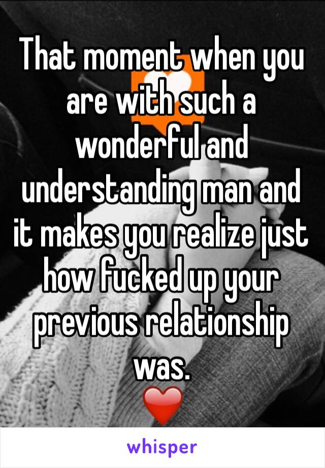 That moment when you are with such a wonderful and understanding man and it makes you realize just how fucked up your previous relationship was.  ❤️