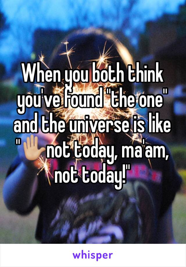 """When you both think you've found """"the one"""" and the universe is like """"✋🏼not today, ma'am, not today!"""""""