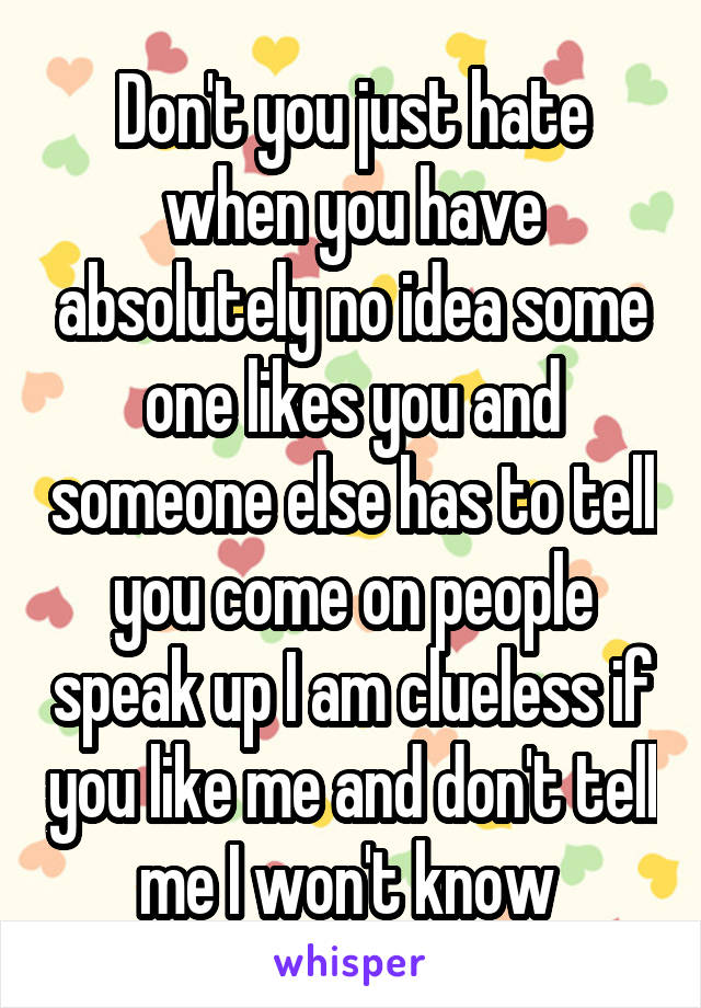 Don't you just hate when you have absolutely no idea some one likes you and someone else has to tell you come on people speak up I am clueless if you like me and don't tell me I won't know