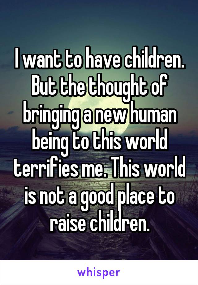 I want to have children. But the thought of bringing a new human being to this world terrifies me. This world is not a good place to raise children.