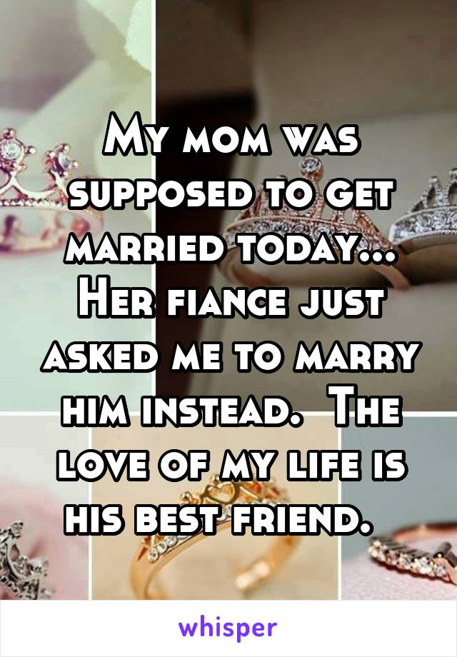 My mom was supposed to get married today... Her fiance just asked me to marry him instead.  The love of my life is his best friend.