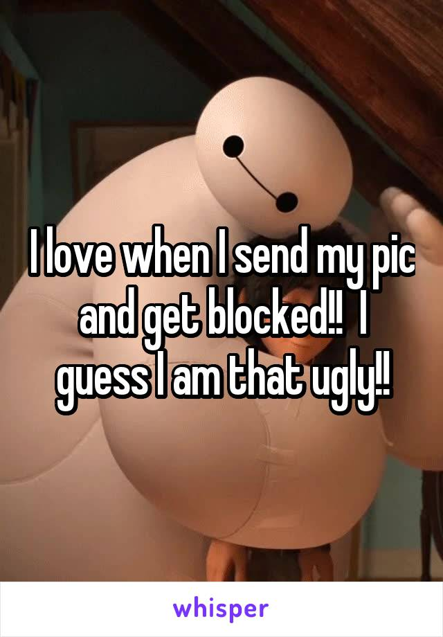 I love when I send my pic and get blocked!!  I guess I am that ugly!!