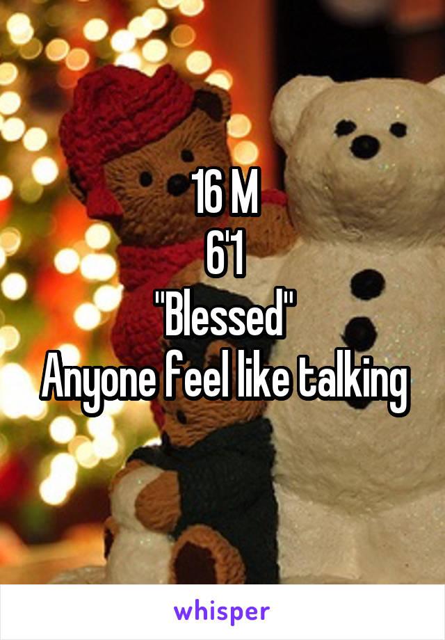 "16 M 6'1 ""Blessed"" Anyone feel like talking"