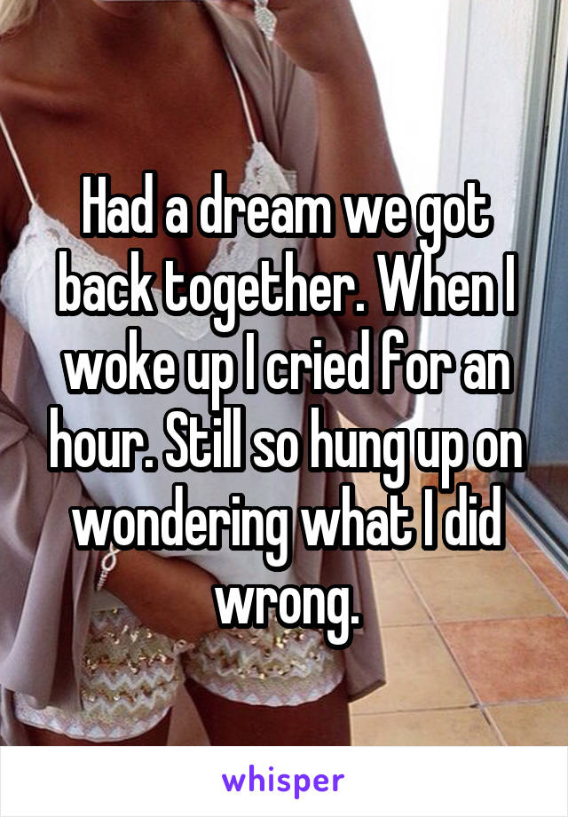 Had a dream we got back together. When I woke up I cried for an hour. Still so hung up on wondering what I did wrong.