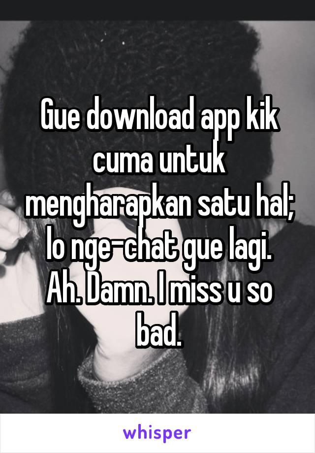 Gue download app kik cuma untuk mengharapkan satu hal; lo nge-chat gue lagi. Ah. Damn. I miss u so bad.