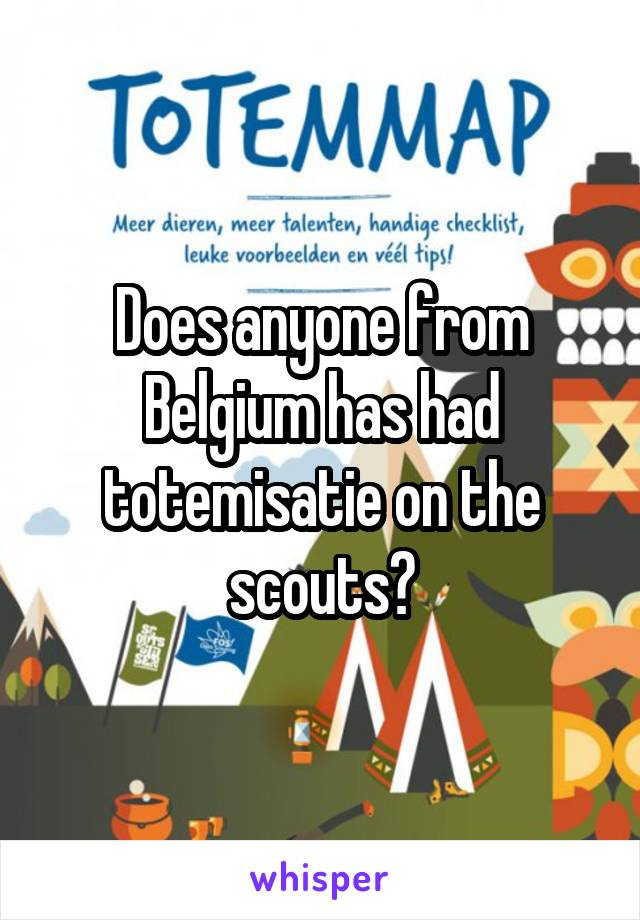 Does anyone from Belgium has had totemisatie on the scouts?