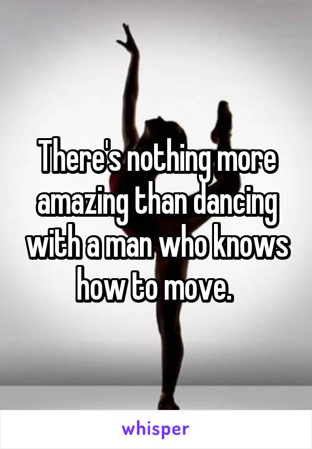 There's nothing more amazing than dancing with a man who knows how to move.