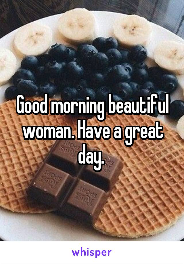 Good morning beautiful woman. Have a great day.