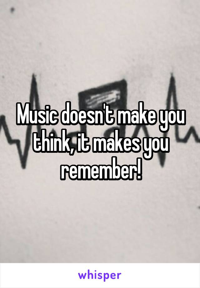 Music doesn't make you think, it makes you remember!