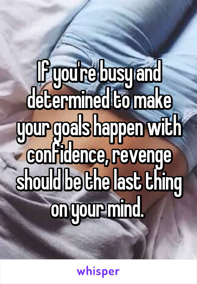 If you're busy and determined to make your goals happen with confidence, revenge should be the last thing on your mind.