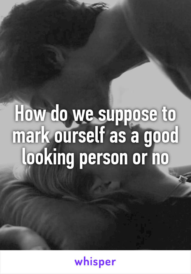 How do we suppose to mark ourself as a good looking person or no