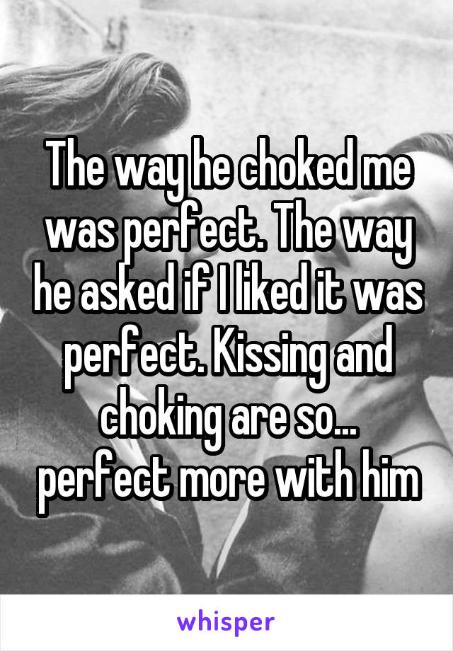 The way he choked me was perfect. The way he asked if I liked it was perfect. Kissing and choking are so... perfect more with him