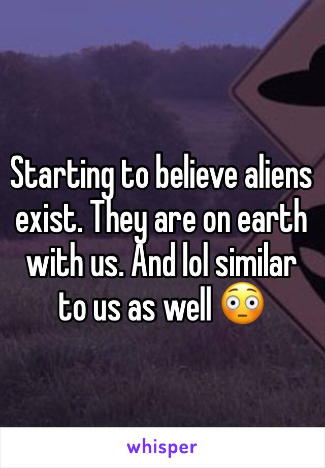 Starting to believe aliens exist. They are on earth with us. And lol similar to us as well 😳