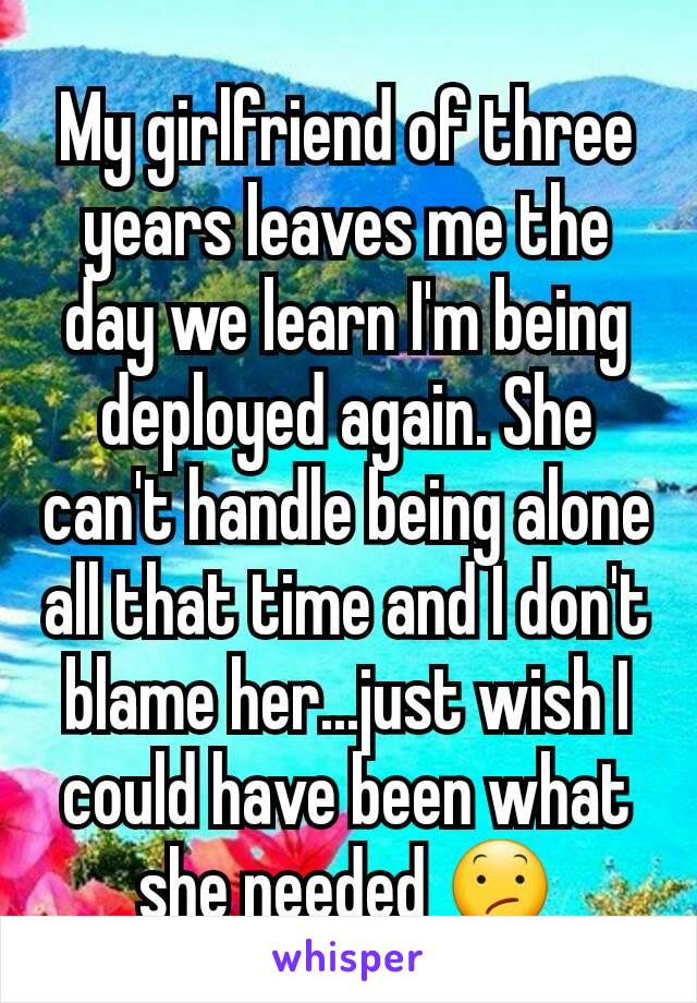 My girlfriend of three years leaves me the day we learn I'm being deployed again. She can't handle being alone all that time and I don't blame her...just wish I could have been what she needed 😕