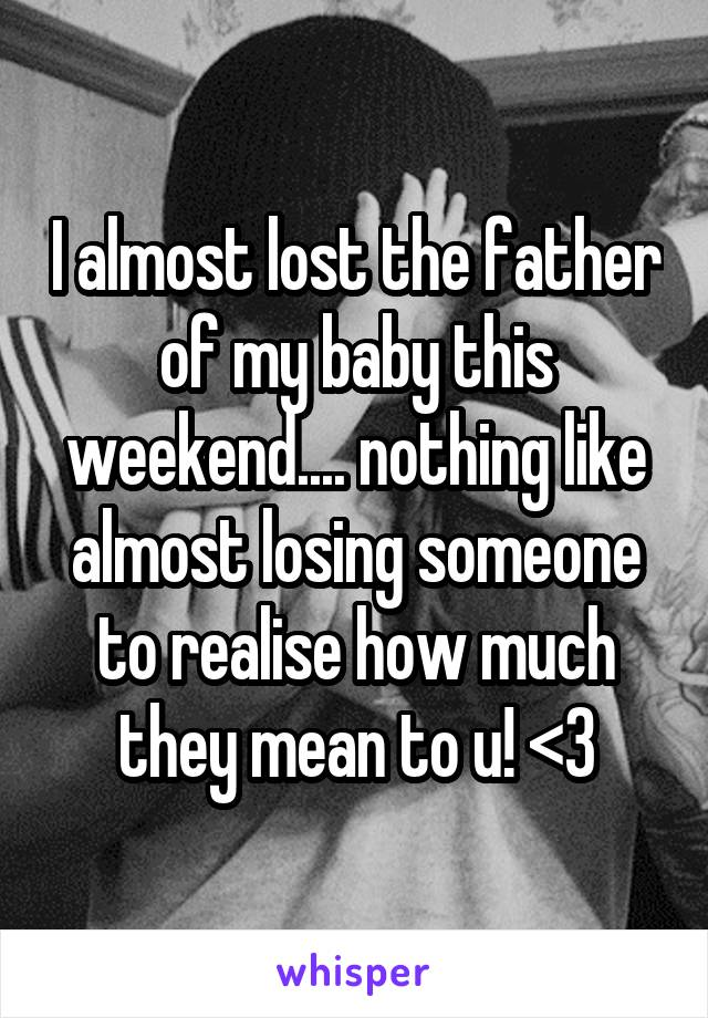I almost lost the father of my baby this weekend.... nothing like almost losing someone to realise how much they mean to u! <3