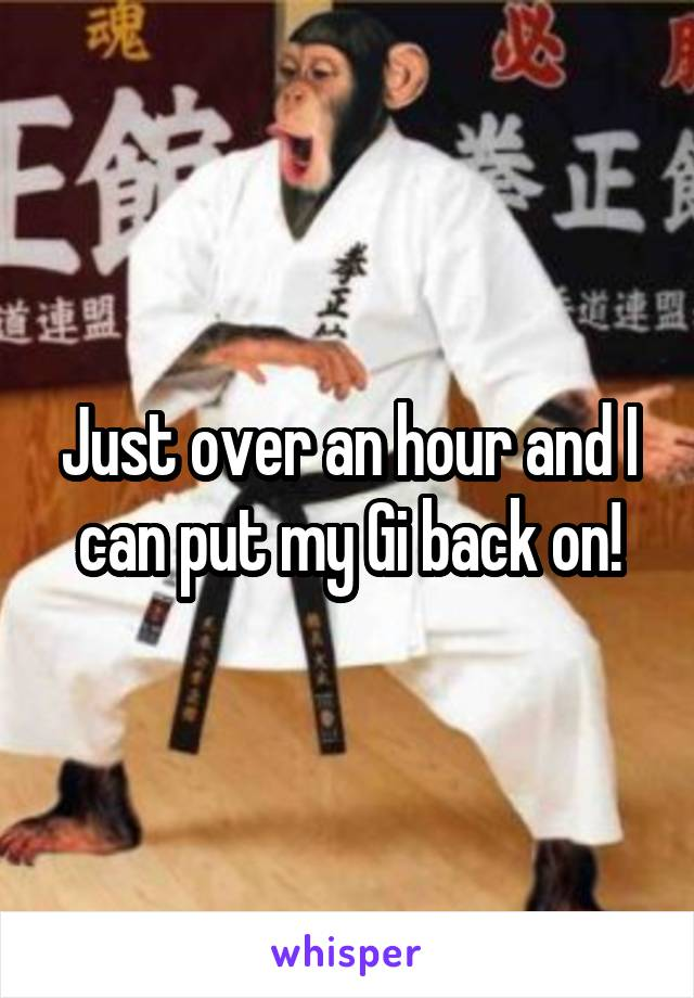 Just over an hour and I can put my Gi back on!