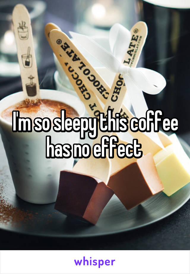 I'm so sleepy this coffee has no effect