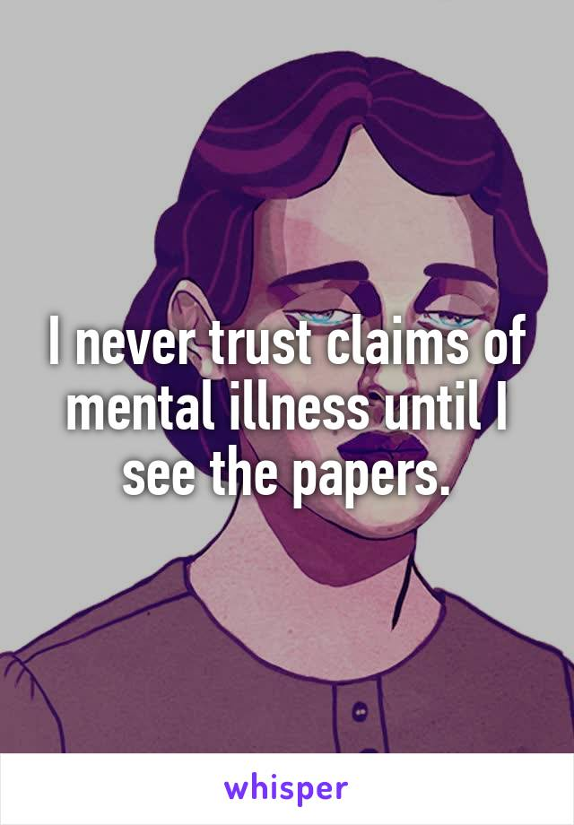 I never trust claims of mental illness until I see the papers.