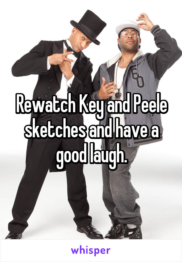 Rewatch Key and Peele sketches and have a good laugh.