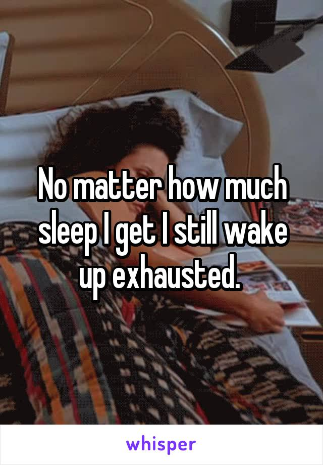No matter how much sleep I get I still wake up exhausted.