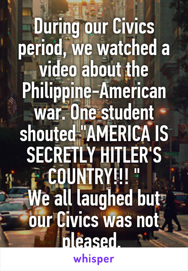 """During our Civics period, we watched a video about the Philippine-American war. One student shouted """"AMERICA IS SECRETLY HITLER'S COUNTRY!!! """" We all laughed but our Civics was not pleased."""
