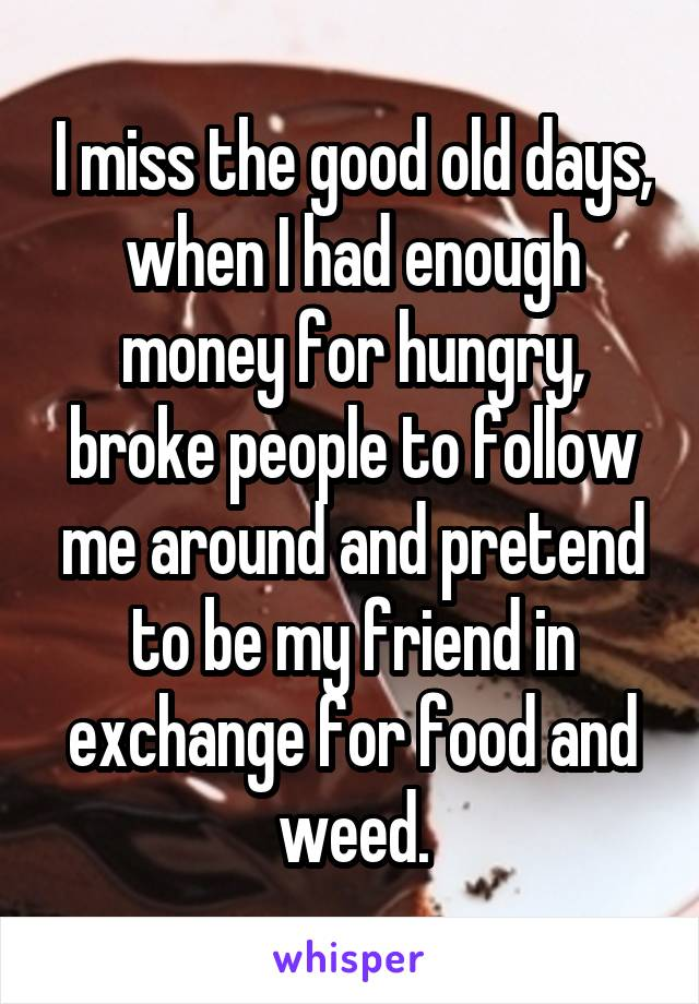 I miss the good old days, when I had enough money for hungry, broke people to follow me around and pretend to be my friend in exchange for food and weed.