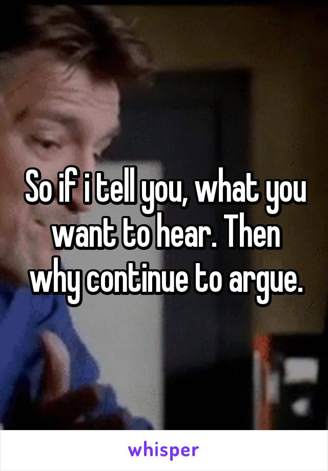 So if i tell you, what you want to hear. Then why continue to argue.