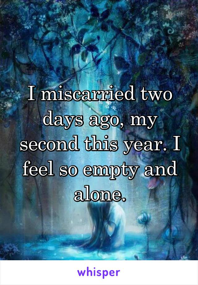 I miscarried two days ago, my second this year. I feel so empty and alone.