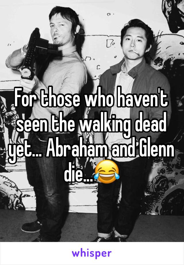 For those who haven't seen the walking dead yet... Abraham and Glenn die...😂