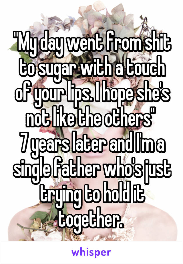 """""""My day went from shit to sugar with a touch of your lips. I hope she's not like the others""""  7 years later and I'm a single father who's just trying to hold it together."""