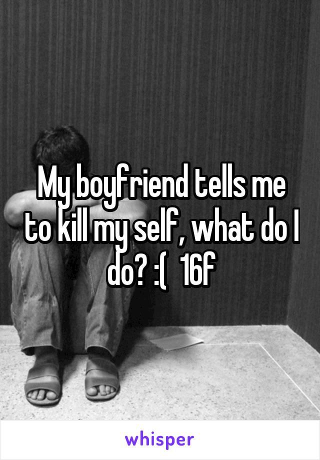 My boyfriend tells me to kill my self, what do I do? :(  16f