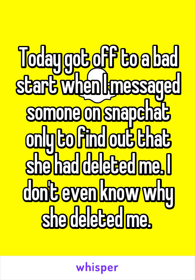 Today got off to a bad start when I messaged somone on snapchat only to find out that she had deleted me. I don't even know why she deleted me.