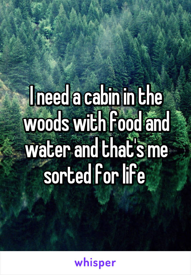I need a cabin in the woods with food and water and that's me sorted for life