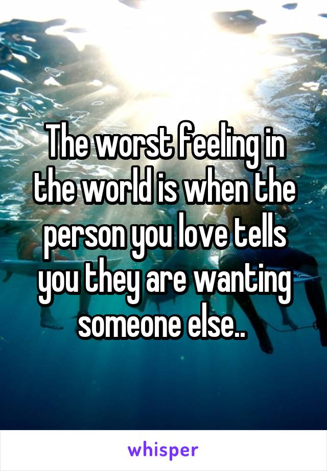 The worst feeling in the world is when the person you love tells you they are wanting someone else..