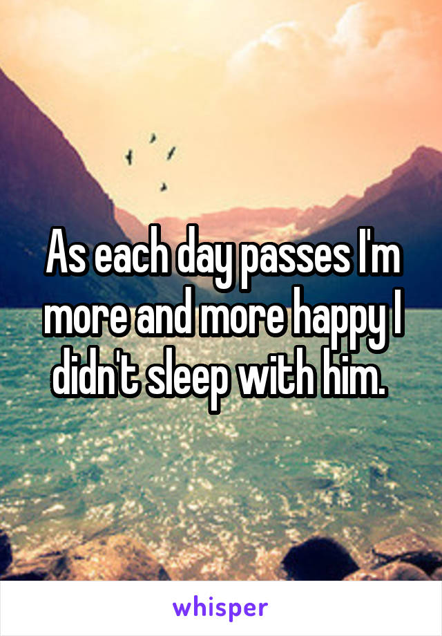 As each day passes I'm more and more happy I didn't sleep with him.