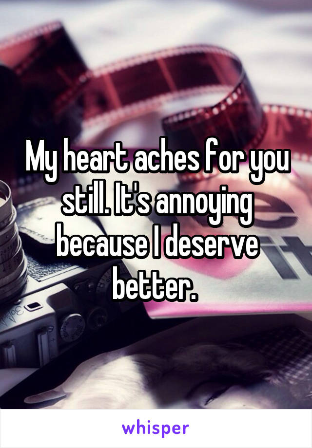 My heart aches for you still. It's annoying because I deserve better.