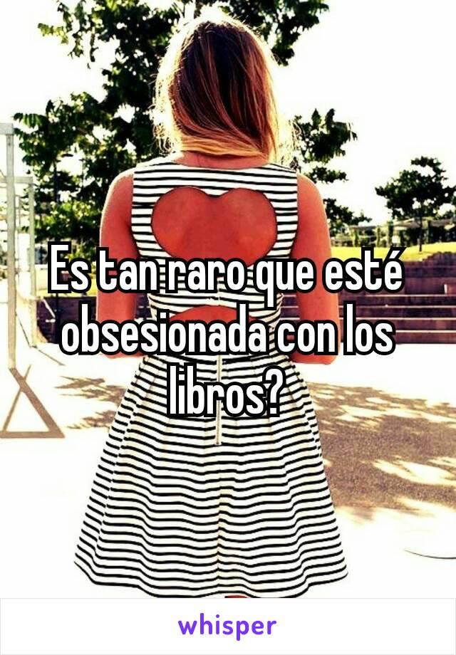 Es tan raro que esté obsesionada con los libros?