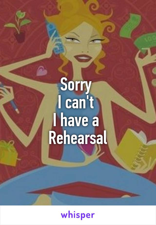 Sorry  I can't  I have a  Rehearsal