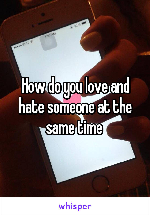 How do you love and hate someone at the same time