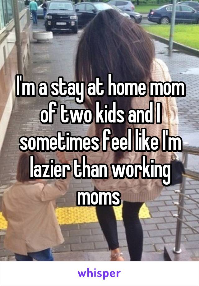 I'm a stay at home mom of two kids and I sometimes feel like I'm lazier than working moms