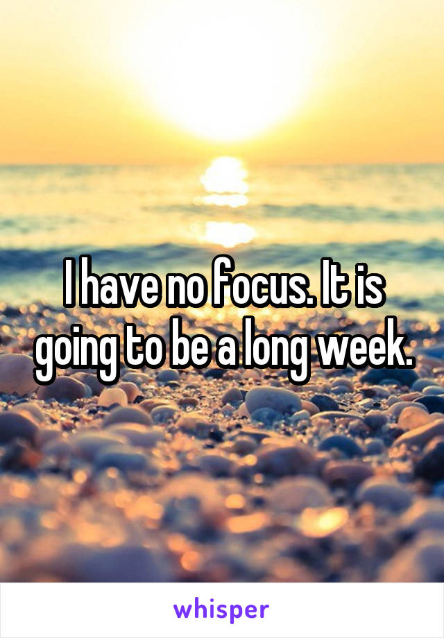 I have no focus. It is going to be a long week.