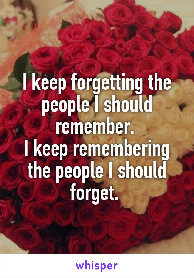 I keep forgetting the people I should remember.  I keep remembering the people I should forget.