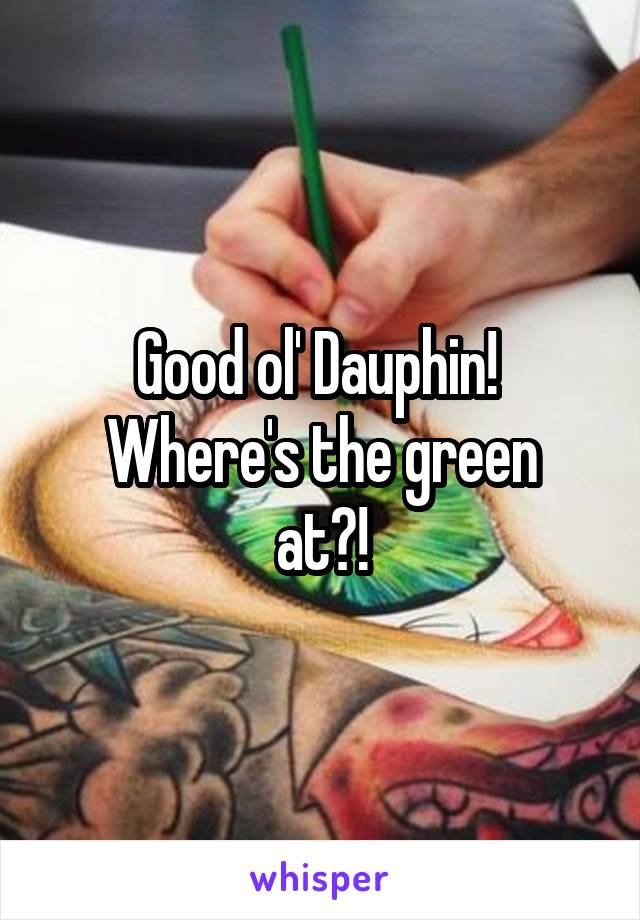 Good ol' Dauphin!  Where's the green at?!